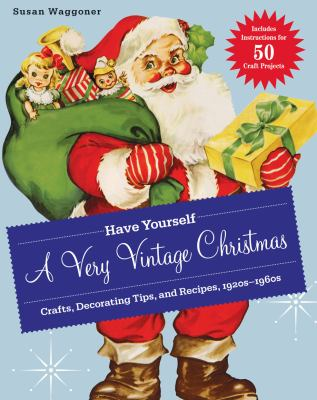 Have Yourself a Very Vintage Christmas: Crafts, Decorating Tips, and Recipes, 1920s-1960s 9781584799238