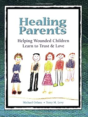 Healing Parents: Helping Wounded Children Learn to Trust & Love 9781587600968