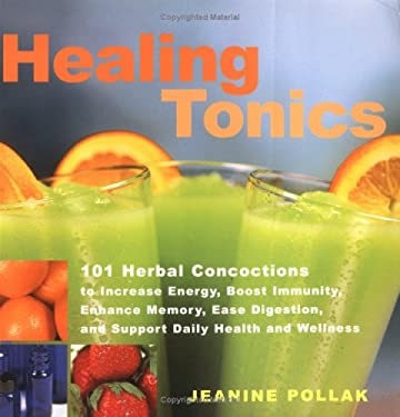 Healing Tonics: 101 Herbal Concoctions to Increse Energy, Boost Immunity, Enhance Memory, Ease Digestion, and Support Daily Health and 9781580172400