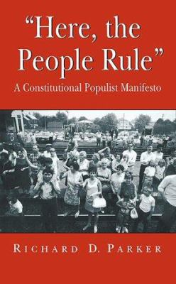 Here, the People Rule: A Constitutional Populist Manifesto 9781583483480
