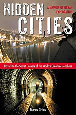 Hidden Cities: My Journey Into the Secret World of Urban Exploration 9781585429349