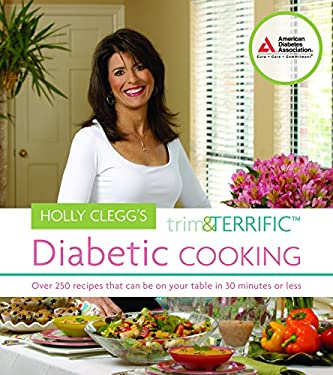 Holly Clegg's Trim & Terrific Diabetic Cooking: Over 250 Recipes That Can Be on Your Table in 30 Minutes or Less 9781580402606