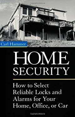 Home Security: How to Select Reliable Locks and Alarms for Your Home, Office, or Car 9781581601213