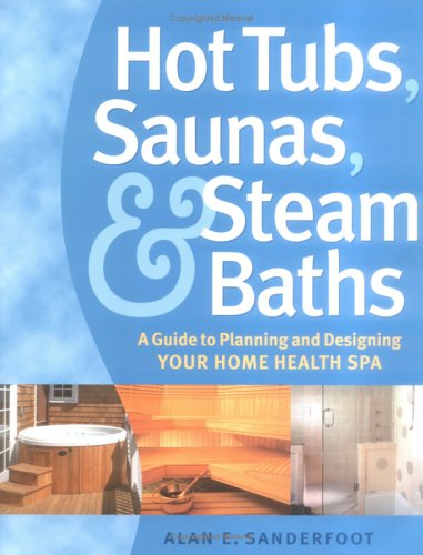 Hot Tubs, Saunas & Steam Baths: A Guide to Planning and Designing Your Home Health Spa 9781580175494