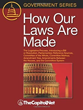 How Our Laws Are Made: The Legislative Process, Introducing a Bill or Resolution, Parliamentary Reference Sources, Committee of the Whole, Co 9781587331251