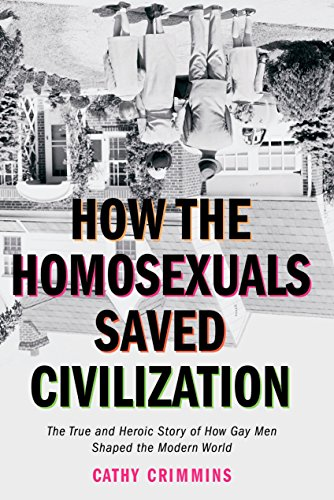 How the Homosexuals Saved Civilization: The True and Heroic Story of How Gay Men Shaped the Modern World 9781585424252