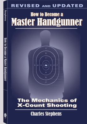 How to Become a Master Handgunner: The Mechanics of X-Count Shooting 9781581606522