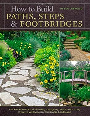 How to Build Paths, Steps & Footbridges: The Fundamentals of Planning, Designing, and Constructing Creative Walkways in Your Home Landscape 9781580174879