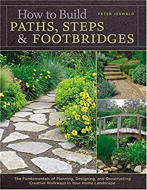 How to Build Paths, Steps & Footbridges: The Fundamentals of Planning, Designing, and Constructing Creative Walkways in Your Home Landscape 9781580175753