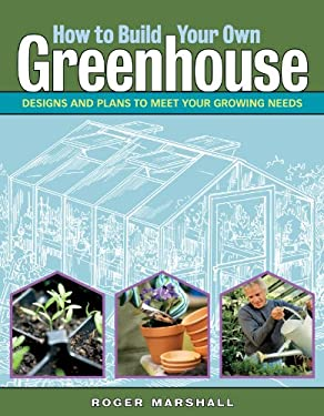 How to Build Your Own Greenhouse: Designs and Plans to Meet Your Growing Needs 9781580175876
