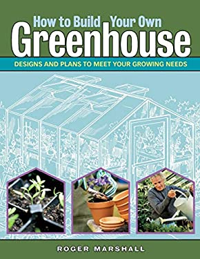 How to Build Your Own Greenhouse: Designs and Plans to Meet Your Growing Needs 9781580176477