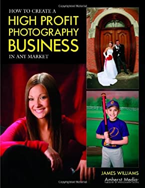 How to Create a High Profit Photography Business in Any Market 9781584281825