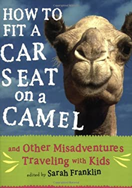 How to Fit a Car Seat on a Camel: And Other Misadventures Traveling with Kids 9781580052429