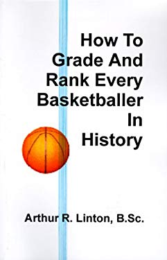 How to Grade and Rank Every Basketballer in History 9781581128666