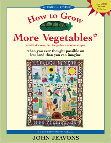 How to Grow More Vegetables: And Fruits, Nuts, Berries, Grains and Other Crops Than You Ever Thought Possible on Less Land Than You Can Imagine 9781580082334