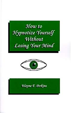 How to Hypnotize Yourself...Without Losing Your Mind: A Self-Hypnosis Training Program for Students and Educators 9781585003556