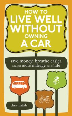 How to Live Well Without Owning a Car: Save Money, Breathe Easier, and Get More Mileage Out of Life 9781580087575