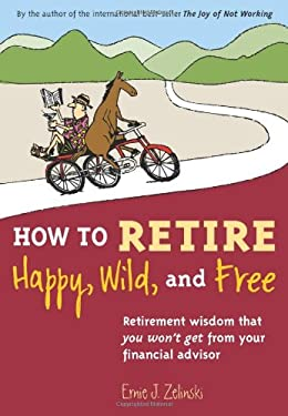 How to Retire Happy, Wild, and Free: Retirement Wisdom That You Won't Get from Your Financial Advisor 9781580085786