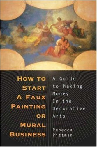 How to Start a Faux Painting or Mural Business: A Guide to Making Money in the Decorative Arts 9781581153095