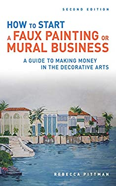How to Start a Faux Painting or Mural Business: A Guide to Making Money in the Decorative Arts 9781581157444