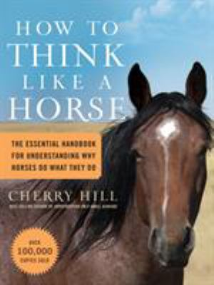 How to Think Like a Horse: Essential Insights for Understanding Equine Behavior and Building an Effective Partnership with Your Horse 9781580178358