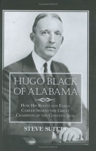 Hugo Black of Alabama: How His Roots and Early Career Shaped the Great Champion of the Constitution