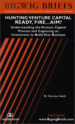 Hunting Venture Capital: Ready, Fire....Aim? Understanding the Venture Capital Process and Capturing an Investment to Build Your Business 9781587621154