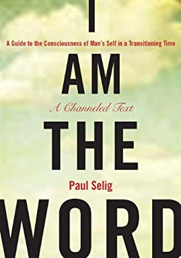I Am the Word: A Guide to the Consciousness of Man's Self in a Transitioning Time 9781585427932