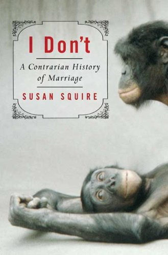 I Don't: A Contrarian History of Marriage 9781582341194
