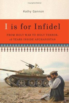 I Is for Infidel: From Holy War to Holy Terror: 18 Years Inside Afghanistan 9781586483128