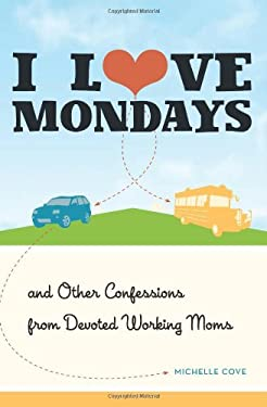 I Love Mondays: And Other Confessions from Devoted Working Moms 9781580054355