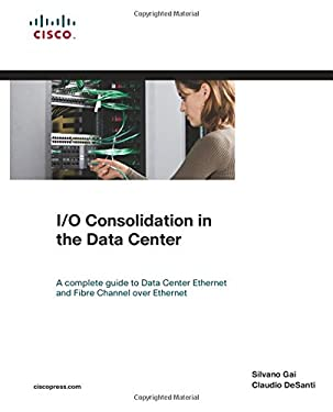 I/O Consolidation in the Data Center: A Complete Guide to Data Center Ethernet and Fibre Channel Over Ethernet [With Access Code] 9781587058882