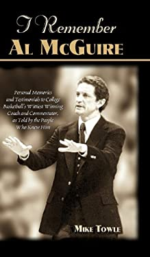 I Remember Al McGuire: Personal Memories and Testimonials to College Basketball's Wittiest Coach and Commentator, as Told by the People Who K 9781581822342