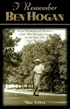 I Remember Ben Hogan: Personal Recollections and Revelations of Golf's Most Fascinating Legend from the People Who Knew Him Best 9781581820782