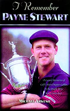 I Remember Payne Stewart: Personal Memories of Golf's Most Dapper Champion by the People Who Knew Him Best 9781581820829