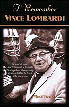 I Remember Vince Lombardi: Personal Memories of and Testimonials to Football's First Super Bowl Championship Coach, as Told by the People and Pla 9781581822144
