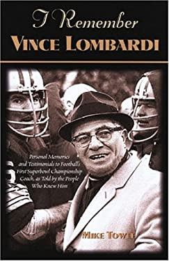 I Remember Vince Lombardi: Personal Memories of and Testimonials to Football's First Super Bowl Championship Coach as Told by the People and Play 9781581824162