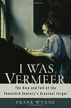 I Was Vermeer: The Rise and Fall of the Twentieth Century's Greatest Forger 9781582345932