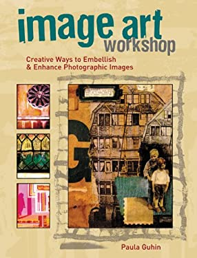 Image Art Workshop: Creative Ways to Embellish and Enhance Photographic Images 9781589234505