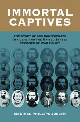 Immortal Captives: The Story of Six Hundred Confederate Officers and the United States Prisoner of War Policy 9781589805880