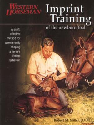 Imprint Training of the Newborn Foal: A Swift, Effective Method for Permanently Shaping a Horse's Lifetime Behavior 9781585746668