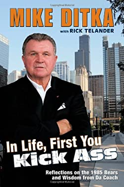 In Life, First You Kick Ass: Reflections on the 1985 Bears and Wisdom from Da Coach Mike Ditka and Rick Telander