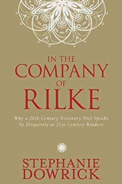 In the Company of Rilke: Why a 20th-Century Visionary Poet Speaks So Eloquently to 21st-Century Readers 9781585428670