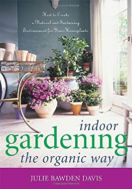 Indoor Gardening the Organic Way: How to Create a Natural & Sustaining Environment for Your Houseplants 9781589792937