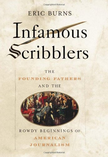 Infamous Scribblers: The Founding Fathers and the Rowdy Beginnings of American Journalism 9781586483340