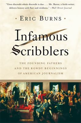 Infamous Scribblers: The Founding Fathers and the Rowdy Beginnings of American Journalism 9781586484286