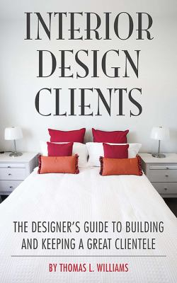 Interior Design Clients: The Designer's Guide to Building and Keeping a Great Clientele 9781581156768