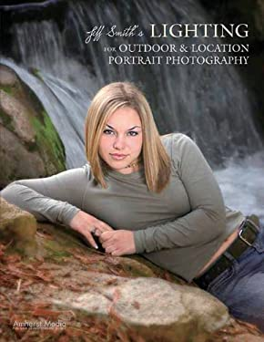 Jeff Smith's Lighting for Outdoor & Location Portrait Photography 9781584282099