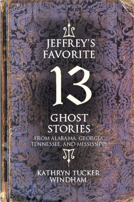 Jeffrey's Favorite 13 Ghost Stories: From Alabama, Georgia, Tennessee, and Mississippi 9781588381705