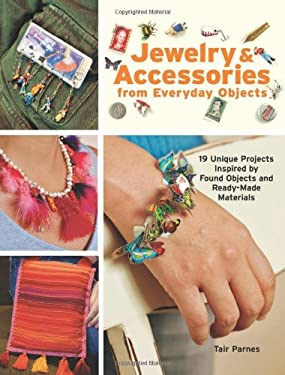 Jewelry & Accessories from Everyday Objects: 19 Unique Projects Inspired by Found Objects and Ready-Made Materials 9781589233270